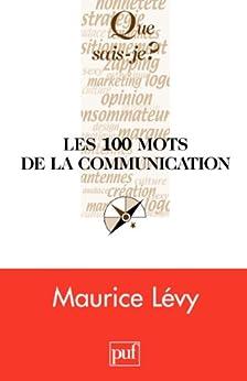 Les 100 mots de la communication: « Que sais-je ? » n° 3762 par [Lévy, Maurice]