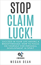 Stop Claim Luck! Succeed in Your Life Having a Breakthrough: How to Focus on Yourself for Personal Development in Spirit