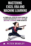 Mastering Excel VBA and Machine Learning : A Complete, Step-by-Step Guide To Learn and Master Excel VBA and Machine Learning From Scratch