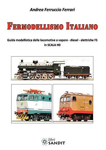 Fermodellismo italiano. Guida modellistica delle locomotive a vapore, diesel, elettriche FS in scala H0 por Andrea Ferruccio Ferrari