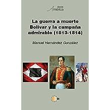 La guerra a muerte. Bolívar y la campaña admirable (1813-1814) (Desde América) (Spanish Edition)