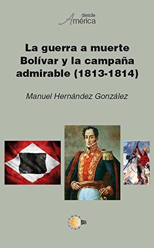 La guerra a muerte. Bolívar y la campaña admirable (1813-1814) (Desde América nº 39) por Teresa González Perez