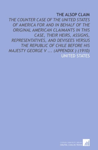 The Alsop Claim: The Counter Case of the United States of America for and in Behalf of the Original American Claimants in This Case, Their Heirs, ... His Majesty George V ...  (Appendix ) (1910)