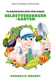Planungshilfen für einen Selbstversorger-Garten: Tipps für Anfänger und Einsteiger