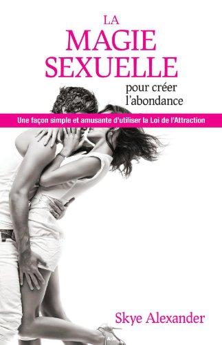 La magie sexuelle pour créer l'abondance: Une façon simple et amusante d'utiliser la loi de l'attraction