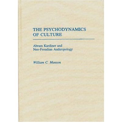 By William C Manson ( Author ) [ Psychodynamics of Culture: Abram Kardiner and Neo-Freudian Anthropology Contributions to the Study of Mass Media and Communications, By Nov-1988 Hardcover