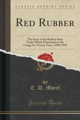 Red Rubber: The Story of the Rubber Slave Trade Which Flourished on the Congo for Twenty Years, 1890-1910 (Classic Reprint) by E. D. Morel (2015-09-27)