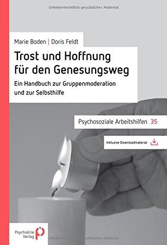 Trost und Hoffnung für den Genesungsweg: Ein Handbuch zur Gruppenmoderation und Selbsthilfe (Psychosoziale Arbeitshilfen)