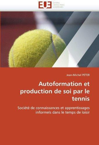 Autoformation et production de soi par le tennis: Sociét?de connaissances et apprentissages informels dans le temps de loisir by PETER, Jean-Michel (2010) Paperback