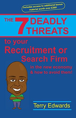 The 7 Deadly Threats To Your Recruitment, Staffing or Search Firm In The New Economy & How To Avoid Them: How To Grow A Successful Recruitment or Search Business In The New Economy
