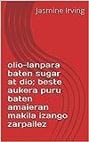 olio-lanpara baten sugar at dio; beste aukera puru baten amaieran makila izango zarpailez  (Basque Edition)