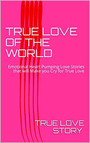TRUE LOVE OF THE WORLD: Emotional Heart Pumping Love Stories