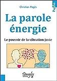 La parole énergie - Le pouvoir de la vibration juste