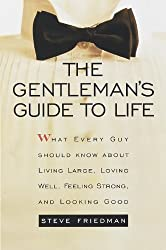 The Gentleman's Guide to Life: What Every Guy Should Know About Living Large, Loving Well, Feeling Strong, and Looking Good by Steve Friedman (1999-05-11)