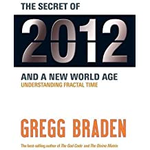 The Secret of 2012 and a New World Age: Understanding Fractal Time by Gregg Braden (2010-08-02)