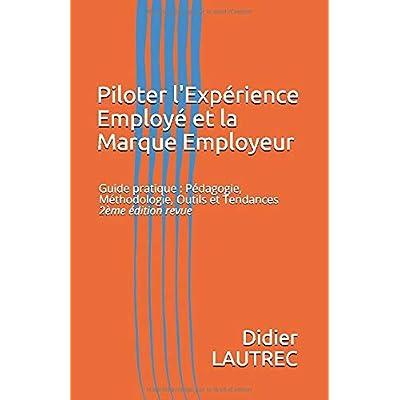 Piloter l'Expérience Employé et la Marque Employeur: Guide pratique : Pédagogie, Méthodologie, Outils et Tendances - 2ème édition revue