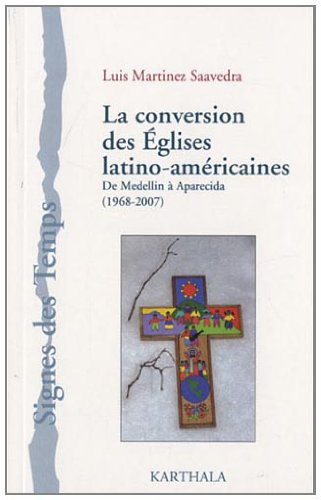 La conversion des Eglises latino-américaines, De Medellin à Aparecida (1968-2007) par Luis Martinez Saavedra