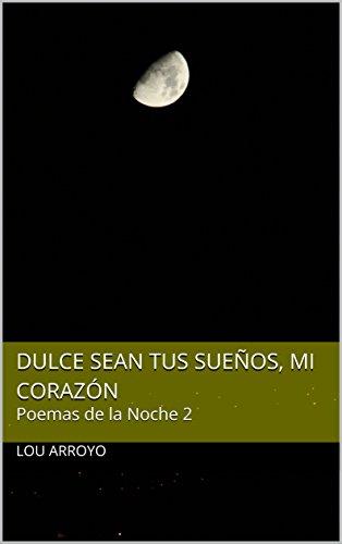 Dulce sean tus sueños, Mi Corazón: Poemas de la Noche 2 por Lou Arroyo