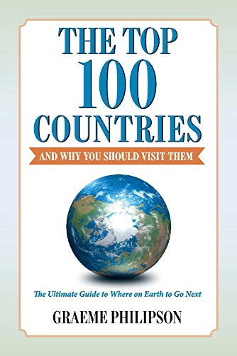 The Top 100 Countries - And Why You Should Visit Them: The Ultimate Guide to Where on Earth to Go Next
