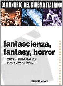 Dizionario del cinema italiano. fantascienza, fantasy, horror. tutti i film italiani dal 1930 al 2000