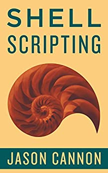 Shell Scripting: How to Automate Command Line Tasks Using Bash Scripting and Shell Programming by [Cannon, Jason]