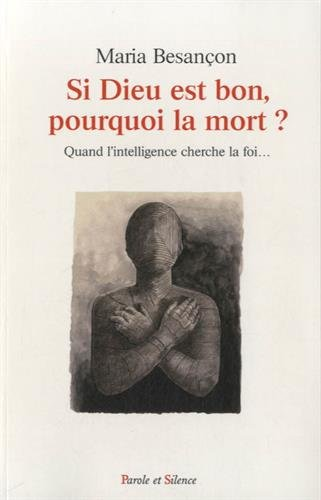 Si Dieu est bon, pourquoi la mort ? : Quand l'intelligence cherche la foi...