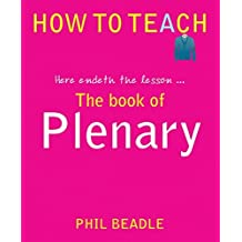 The Book of Plenary: Here Endeth the Lesson . . . (How to Teach (Independent Thinking)) by Phil Beadle (2013-12-10)