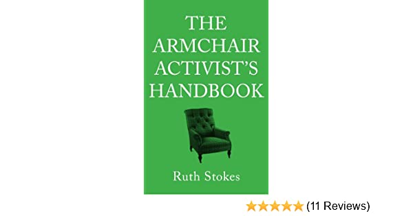 THE ARMCHAIR ACTIVISTu0027S HANDBOOK   HOW TO CHANGE THE WORLD FROM THE COMFORT  OF YOUR OWN HOME EBook: Ruth Stokes: Amazon.co.uk: Kindle Store