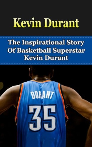 Kevin Durant: The Inspirational Story of Basketball Superstar Kevin Durant (Kevin Durant Unauthorized Biography, Oklahoma City Thunder, University of Texas, NBA Books)