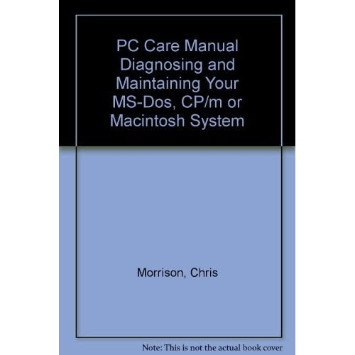 PC Care Manual Diagnosing and Maintaining Your MS-Dos, CP/m or Macintosh System by Chris Morrison (1987-12-06)