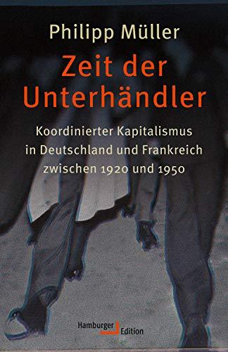 Zeit der Unterhändler: Koordinierter Kapitalismus in Deutschland und Frankreich zwischen 1920 und 1950 (Kindle-kaste)