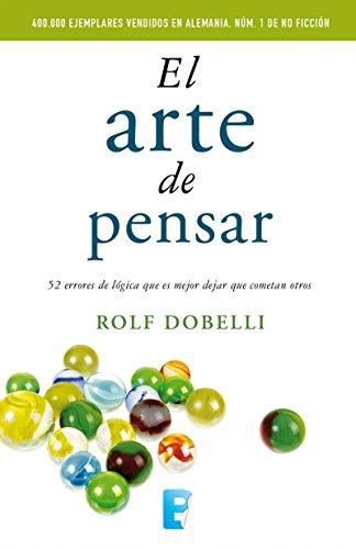 El arte de pensar: 52 errores de lógica que es mejor dejar que cometan otros por Rolf Dobelli