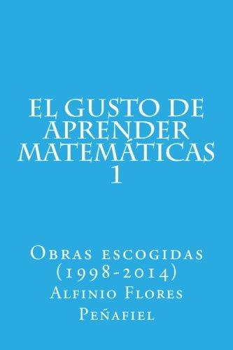 El gusto de aprender matemáticas 1: Obras escogidas (1998-2014): Volume 1 (Obras escogidas Alfinio Flores Peñafiel) por Alfinio Flores Peñafiel