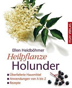 Heilpflanze Holunder: Überlieferte Hausmittel - Anwendungen von A bis Z - Rezepte