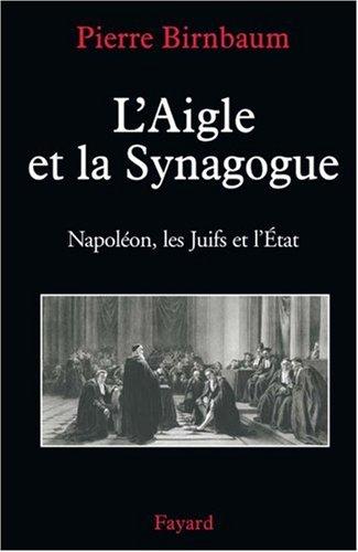 L'Aigle et la Synagogue : Napoléon, les Juifs et l'Etat par Pierre Birnbaum