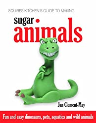 Squires Kitchen's Guide to Making Sugar Animals: Fun and Easy Dinosaurs, Pets, Aquatics and Wild Animals