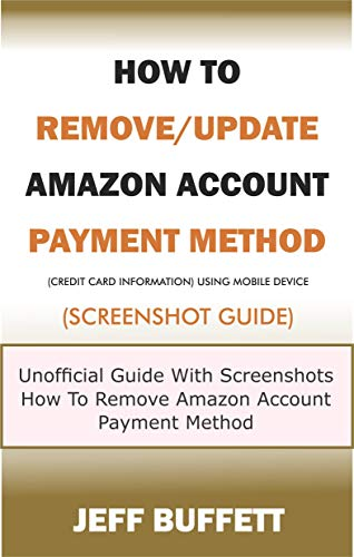 How To Remove/Update Amazon Account Payment Method (Credit Card Information) Using Mobile Device (Screenshot Guide): Unofficial Guide With Screenshots ... Your Mobile Device Book 4) (English Edition)