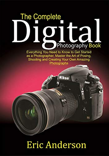 The Complete Digital Photography Book: Everything You Need to Know to Get Started as a Photographer, Master the Art of Posing, Shooting and Creating Your Own Amazing Photographs (English Edition)