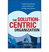 [The Solution-Centric Organization] [by: Keith M Eades]