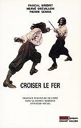 Croiser le fer: Violence et culture de l'épée dans la France moderne (XVIe-XVIIIe siècle)