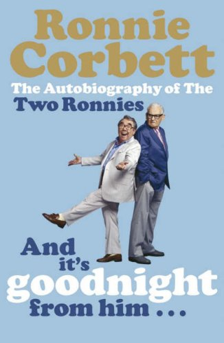And It's Goodnight from Him -: The Autobiography of the Two Ronnies