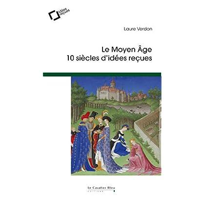 Le Moyen Age : 10 siècles d'idées reçues