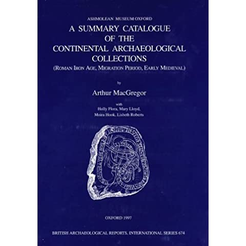 A Summary Catalogue of the Continental Archaeological Collections in the Ashmolean Museum: Roman Iron Age, Migration Period, Early Medieval (British Archaeological Reports (BAR) International) by Arthur MacGregor