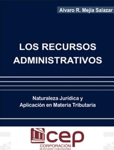 Los Recursos Administrativos: Naturaleza Jurídica y Aplicación en materia Tributaria por Alvaro Mejía Salazar