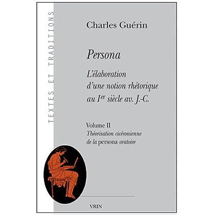 Persona : L'élaboration d'une notion rhétorique au 1er siècle av  J. C., Vol 2 - Théorisation cicéronienne de la persona oratoire