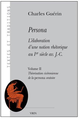 Persona : L'élaboration d'une notion rhétorique au 1er siècle av  J. C., Vol 2 - Théorisation cicéronienne de la persona oratoire par Charles Guérin
