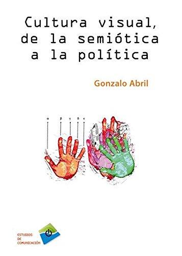 CULTURA VISUAL, DE LA SEMIÓTICA A LA POLÍTICA (Estudios de comunicación) por Gonzalo Abril Curto