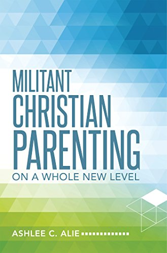 Militant Christian Parenting: On a Whole New Level (English Edition)