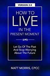 How To Live In The Present Moment, Version 2.0 - Let Go Of The Past & Stop Worrying About The Future (Spiritual Books) (Volume 1) by Matt Morris (2015-07-26)