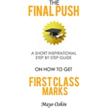 The Final Push: A Short Inspirational Step By Step Guide On How To Get First Class Marks